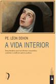 A Vida Interior - Seus Princípios, Suas Vias Diversas e Sua Prática; Conforme os Melhores Autores Ascéticos