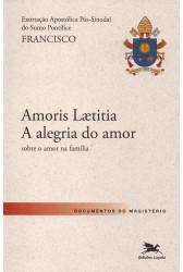 Amoris Laetitia - A Alegria do Amor: Sobre o Amor na Família