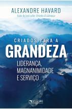 Criados para a grandeza - Liderança, magnanimidade e serviço