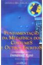 Fundamentação da Metafísica dos Costumes e Outros Escritos